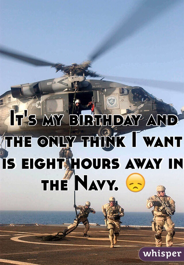 It's my birthday and the only think I want is eight hours away in the Navy. 😞