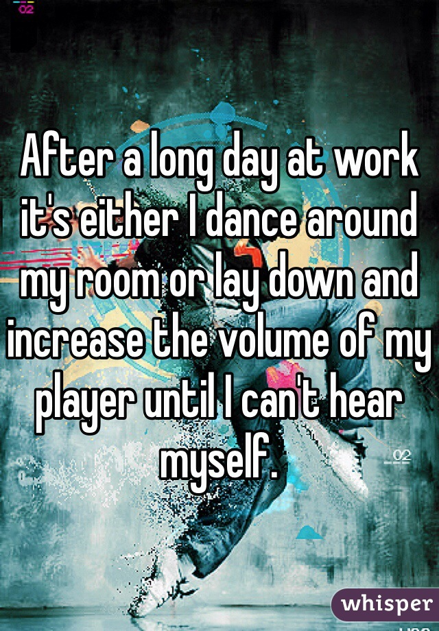 After a long day at work it's either I dance around my room or lay down and increase the volume of my player until I can't hear myself.