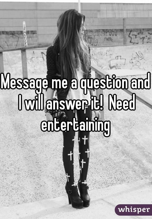 Message me a question and I will answer it!  Need entertaining