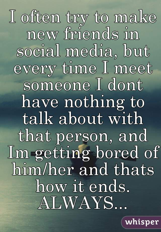 I often try to make new friends in social media, but every time I meet someone I dont have nothing to talk about with that person, and Im getting bored of him/her and thats how it ends. ALWAYS...