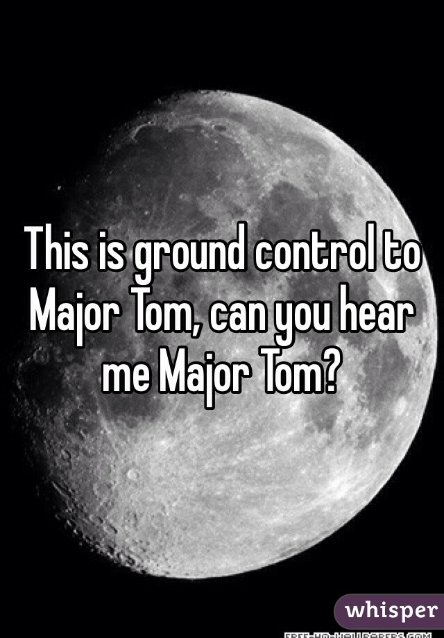 This is ground control to Major Tom, can you hear me Major Tom?
