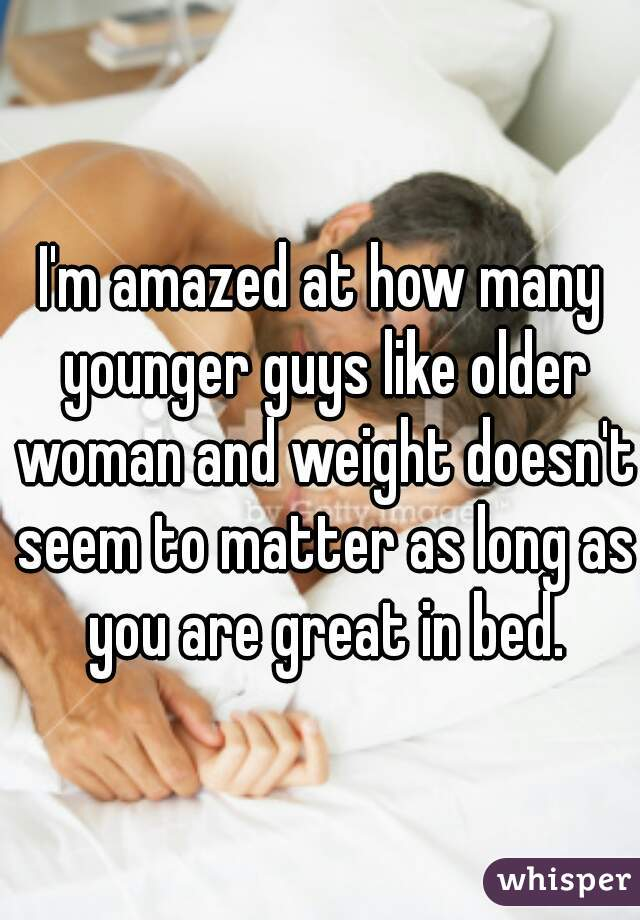 I'm amazed at how many younger guys like older woman and weight doesn't seem to matter as long as you are great in bed.