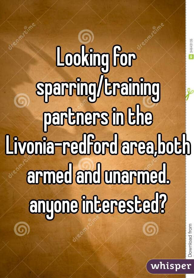 Looking for sparring/training partners in the Livonia-redford area,both armed and unarmed. anyone interested?