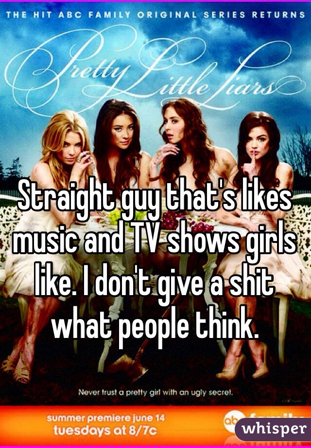 Straight guy that's likes music and TV shows girls like. I don't give a shit what people think.