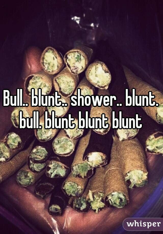 Bull.. blunt.. shower.. blunt. bull. blunt blunt blunt
