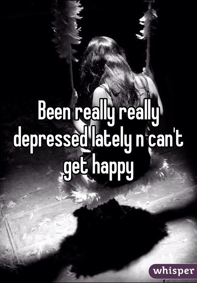 Been really really depressed lately n can't get happy