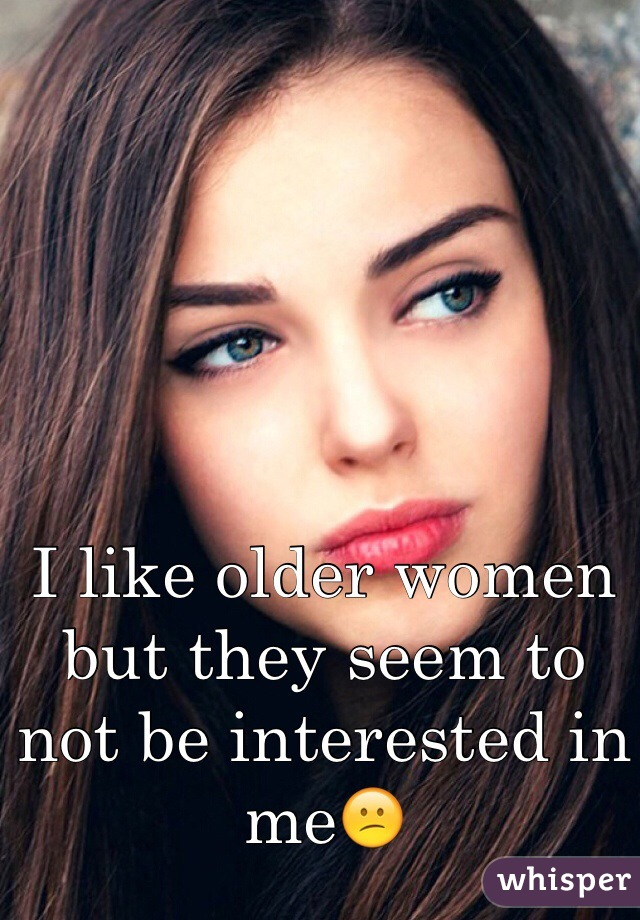 I like older women but they seem to not be interested in me😕