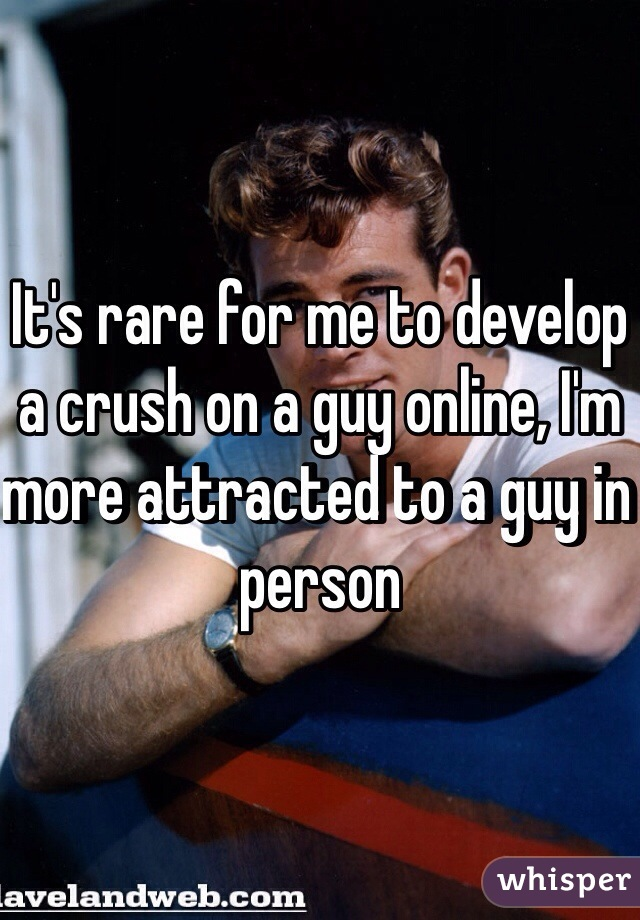 It's rare for me to develop a crush on a guy online, I'm more attracted to a guy in person