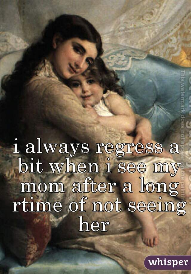 i always regress a bit when i see my mom after a long rtime of not seeing her