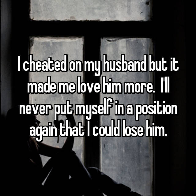 I cheated on my husband but it made me love him more.  I'll never put myself in a position again that I could lose him.