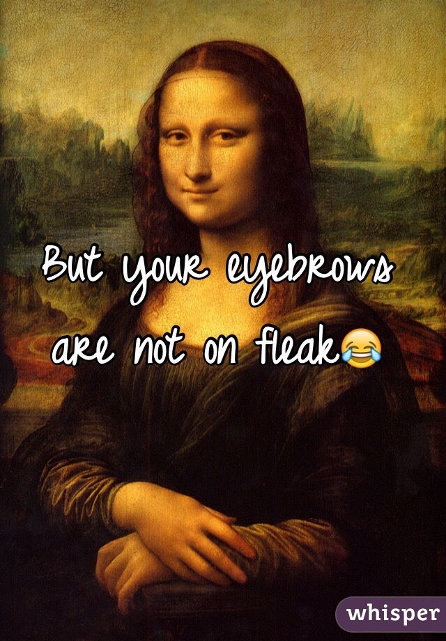 But your eyebrows are not on fleak😂