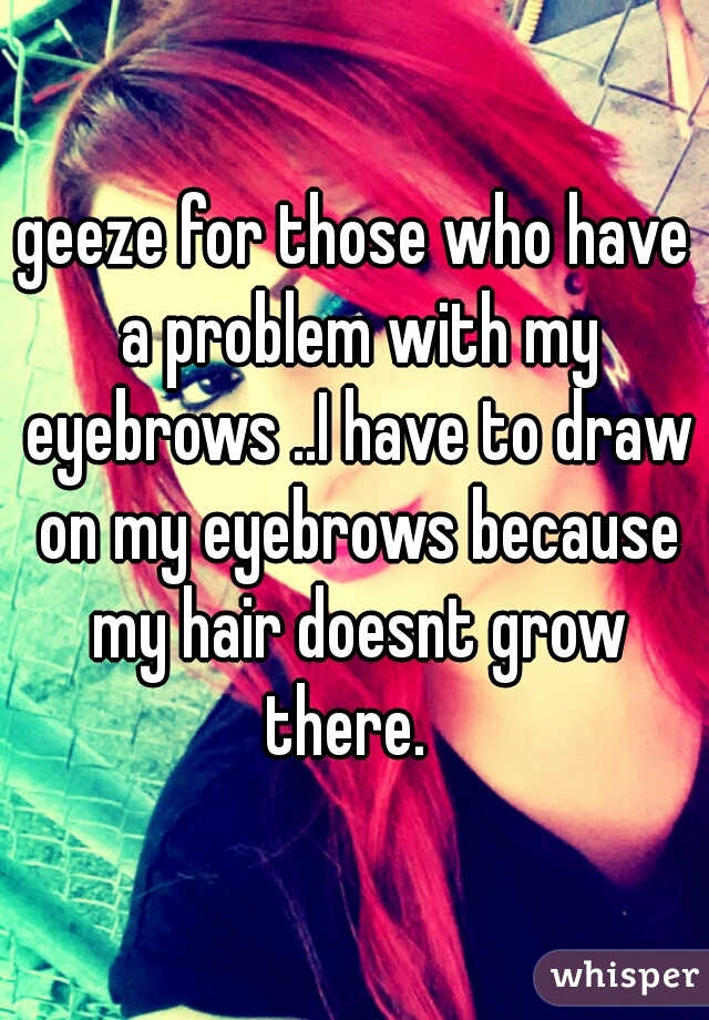 geeze for those who have a problem with my eyebrows ..I have to draw on my eyebrows because my hair doesnt grow there.