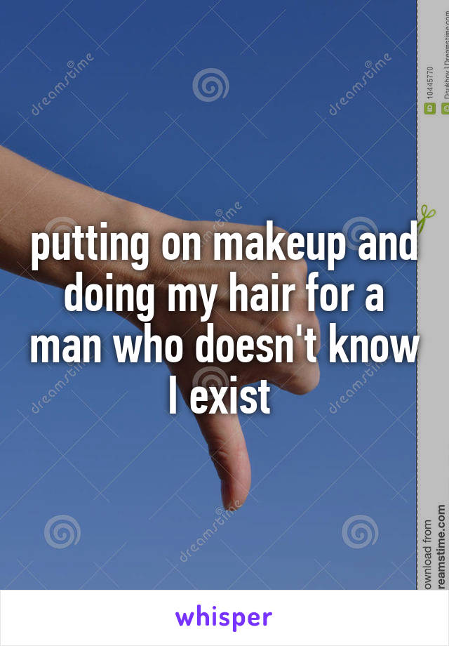 putting on makeup and doing my hair for a man who doesn't know I exist