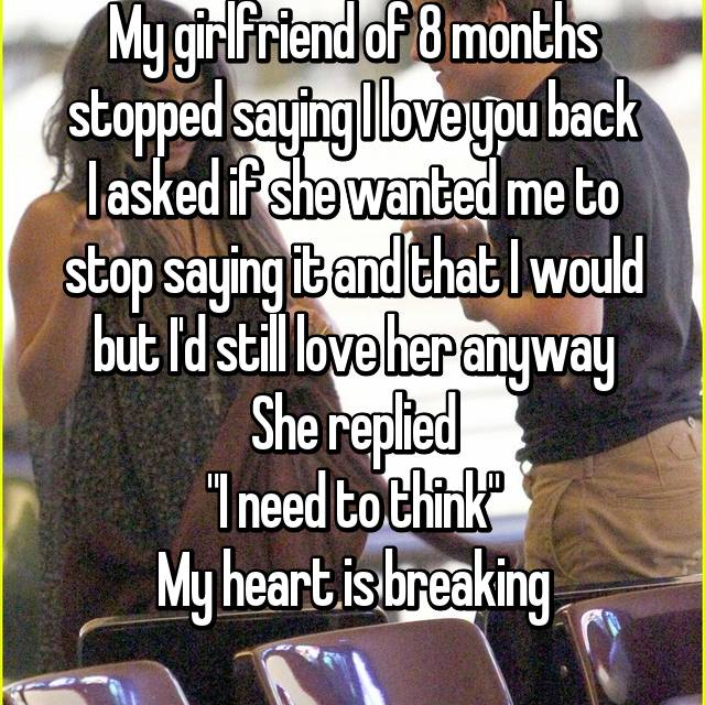"""My girlfriend of 8 months stopped saying I love you back I asked if she wanted me to stop saying it and that I would but I'd still love her anyway She replied """"I need to think"""" My heart is breaking"""