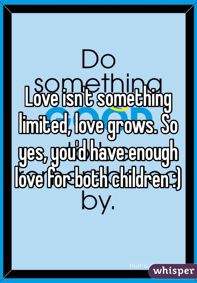 Love isn't something limited, love grows. So yes, you'd have enough love for both children :)