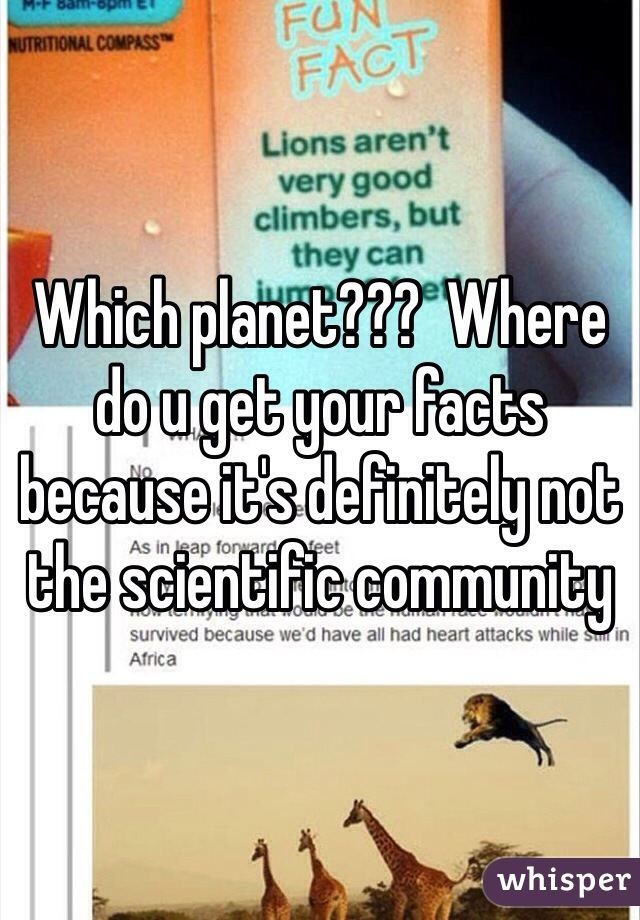 Which planet???  Where do u get your facts because it's definitely not the scientific community