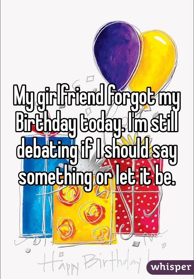 My Girlfriend Forgot Birthday Today Im Still Debating If I Should Say Something Or