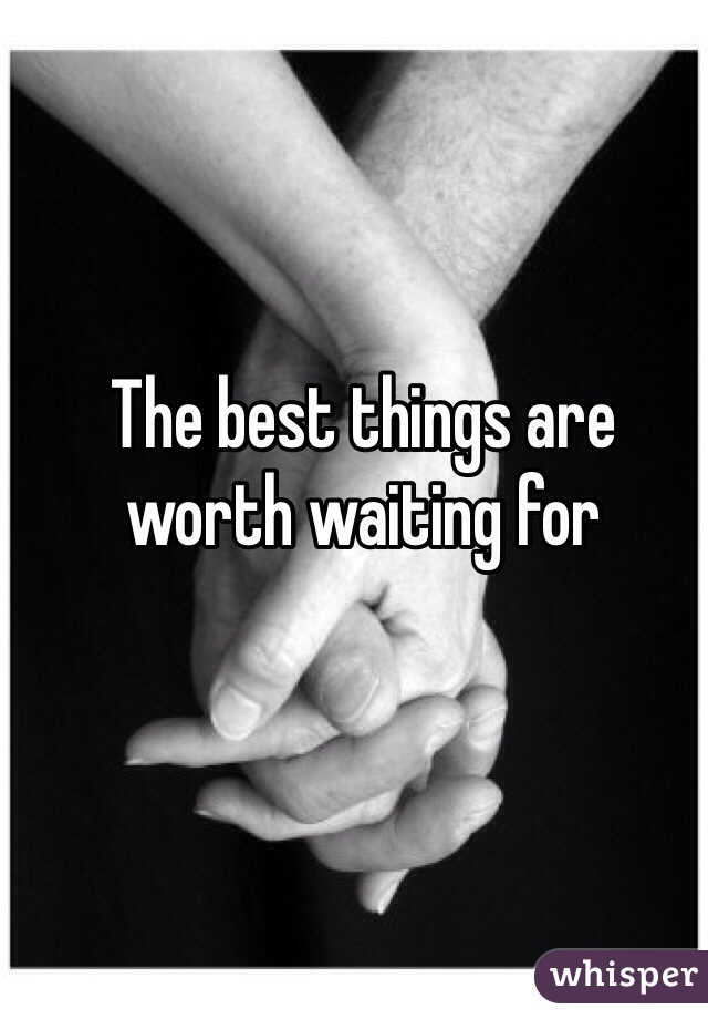 The best things are worth waiting for