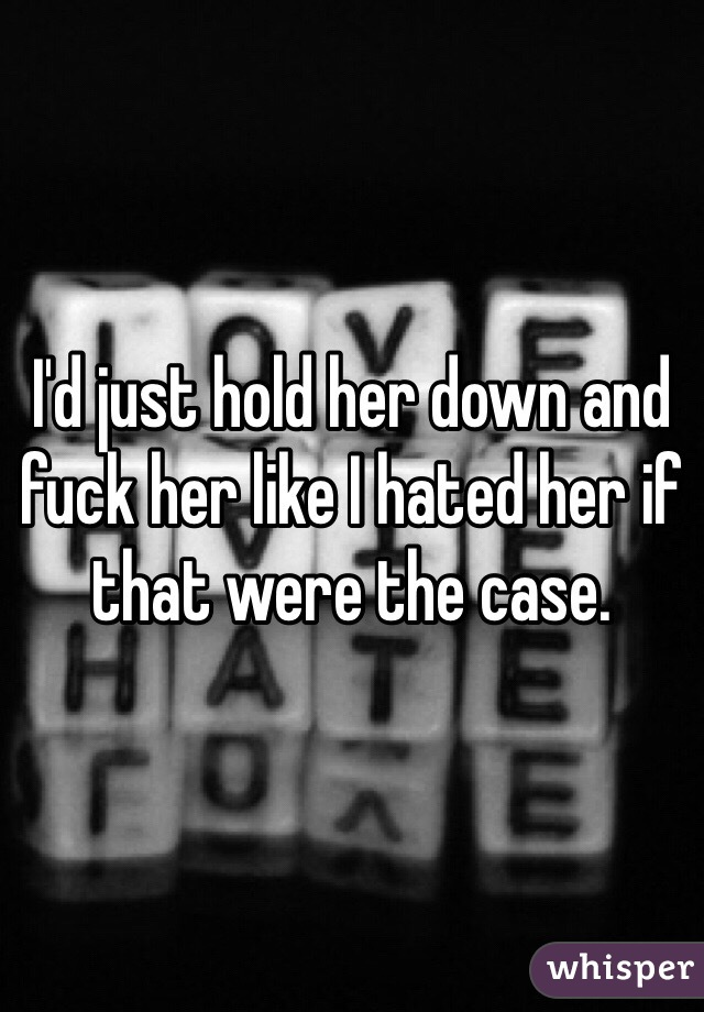 Seems Hold her down and fuck