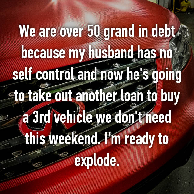 We are over 50 grand in debt because my husband has no self control and now he's going to take out another loan to buy a 3rd vehicle we don't need this weekend. I'm ready to explode.