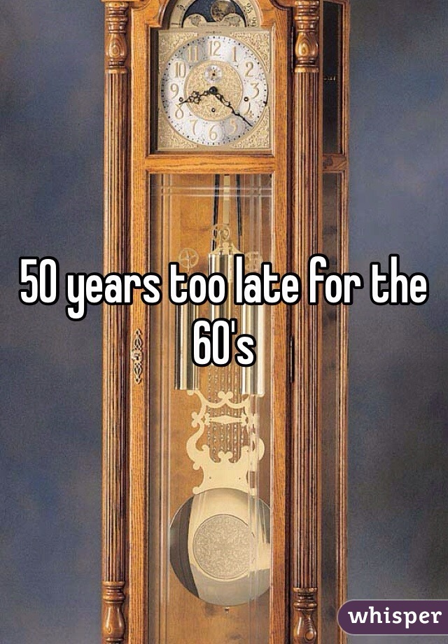 50 years too late for the 60's