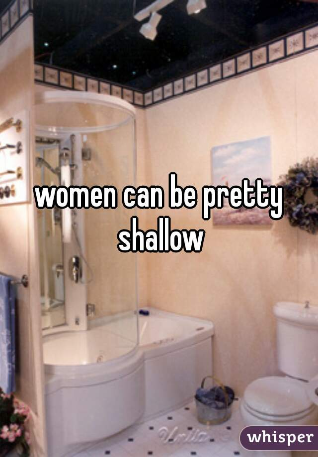 women can be pretty shallow