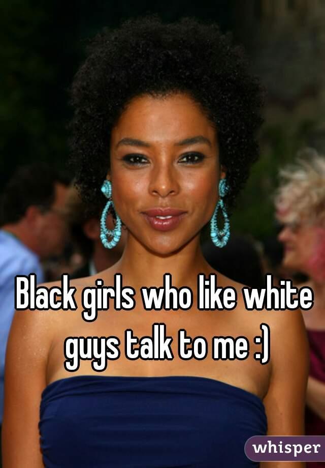 Black girls who like white guys talk to me :)