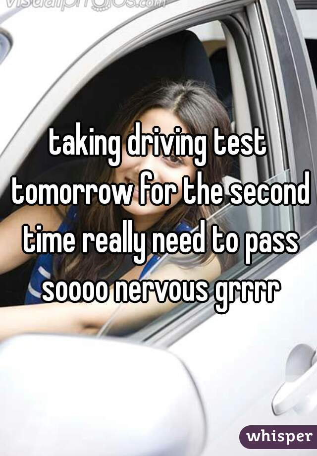 taking driving test tomorrow for the second time really need to pass soooo nervous grrrr