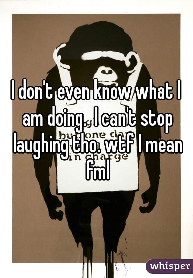I don't even know what I am doing.  I can't stop laughing tho. wtf I mean fml