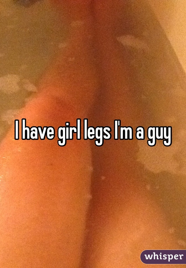 I have girl legs I'm a guy