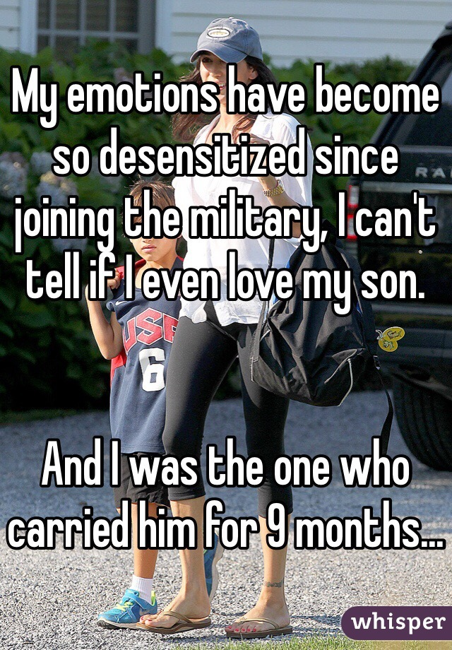 My emotions have become so desensitized since joining the military, I can't tell if I even love my son.    And I was the one who carried him for 9 months...