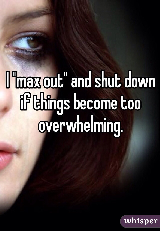 """I """"max out"""" and shut down if things become too overwhelming."""