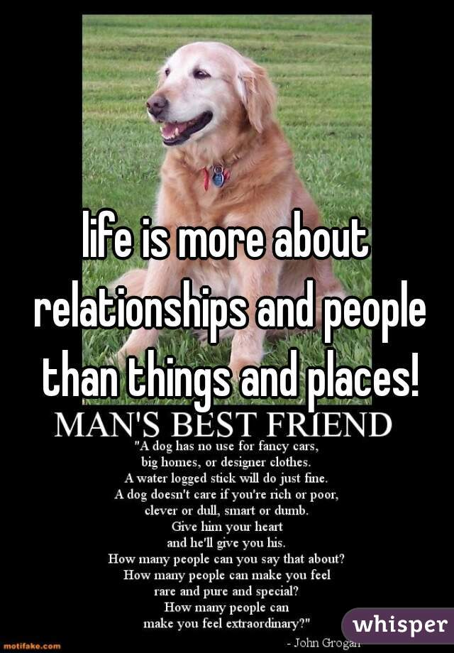 life is more about relationships and people than things and places!