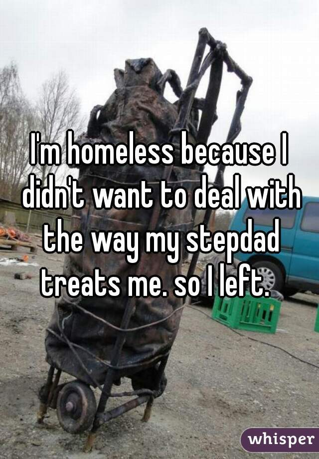 I'm homeless because I didn't want to deal with the way my stepdad treats me. so I left.