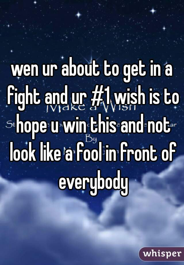 wen ur about to get in a fight and ur #1 wish is to hope u win this and not look like a fool in front of everybody