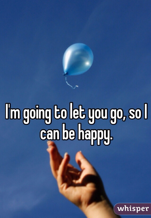 I'm going to let you go, so I can be happy.