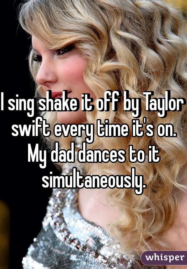I sing shake it off by Taylor swift every time it's on. My dad dances to it simultaneously.