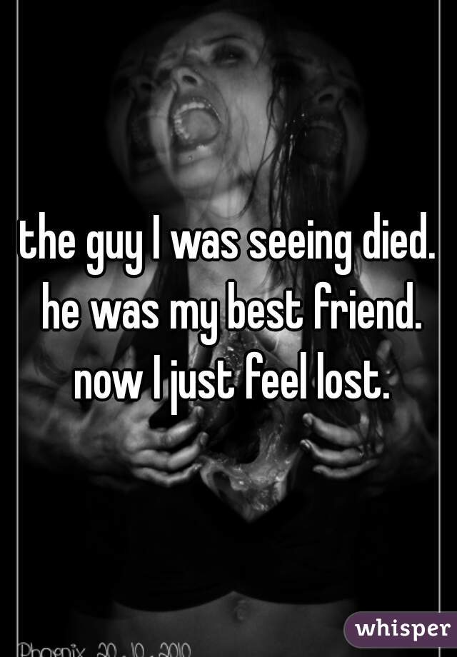 the guy I was seeing died. he was my best friend. now I just feel lost.