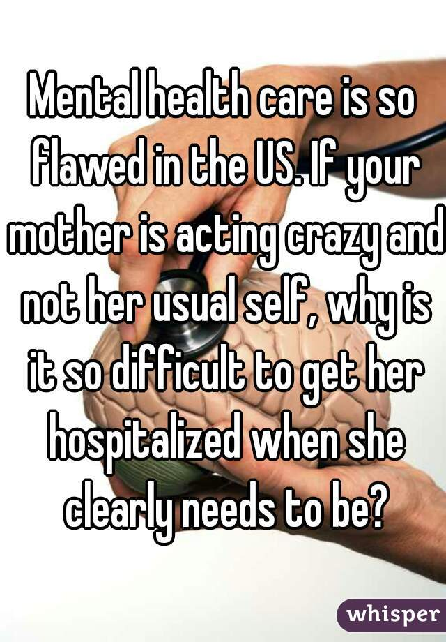 Mental health care is so flawed in the US. If your mother is acting crazy and not her usual self, why is it so difficult to get her hospitalized when she clearly needs to be?