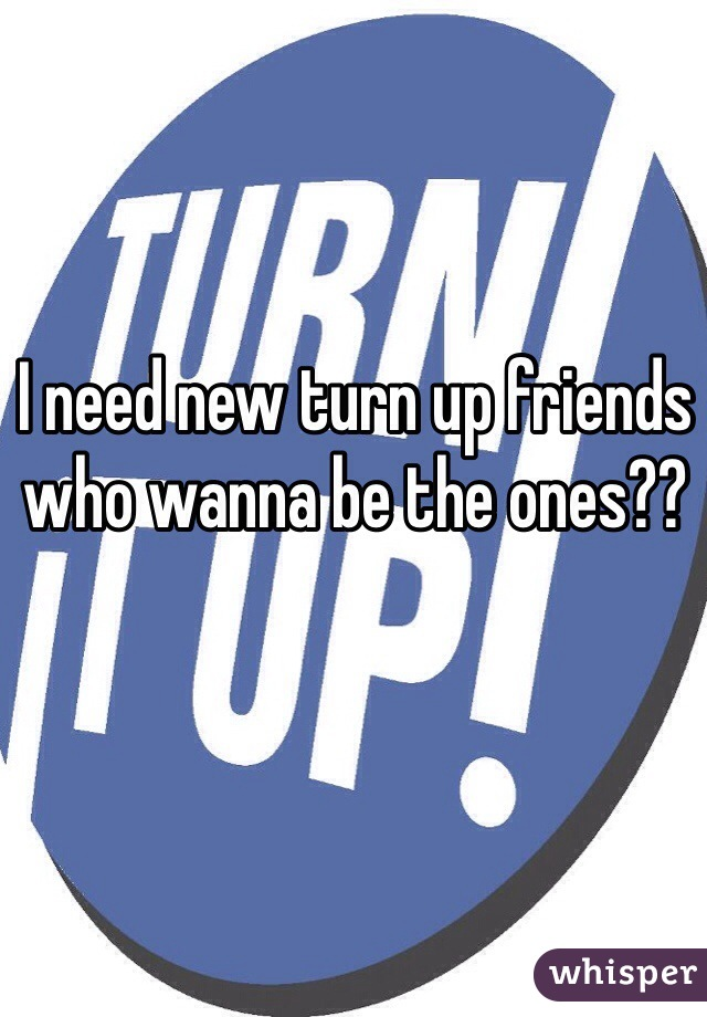 I need new turn up friends who wanna be the ones??