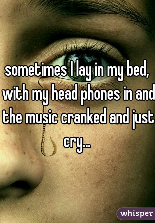 sometimes I lay in my bed, with my head phones in and the music cranked and just cry...
