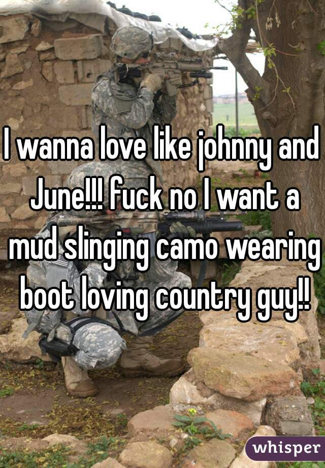 I wanna love like johnny and June!!! fuck no I want a mud slinging camo wearing boot loving country guy!!