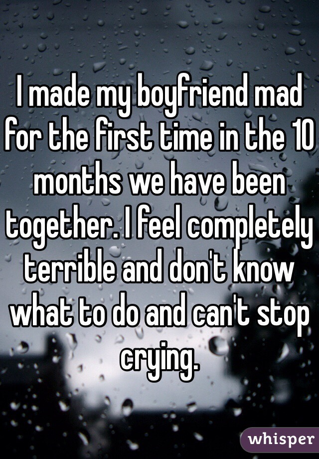 I made my boyfriend mad for the first time in the 10 months we have been together. I feel completely terrible and don't know what to do and can't stop crying.