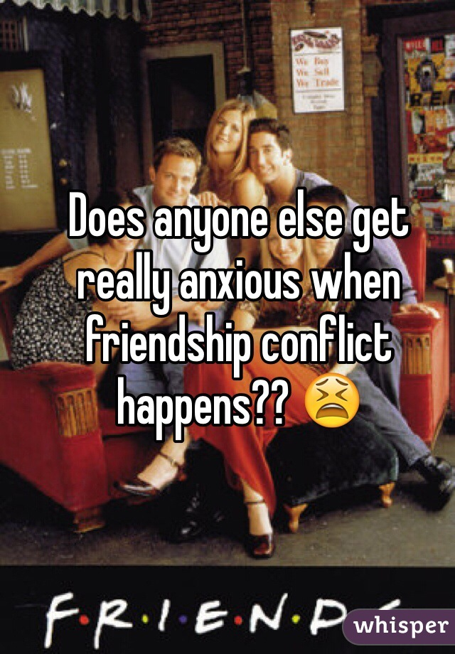 Does anyone else get really anxious when friendship conflict happens?? 😫