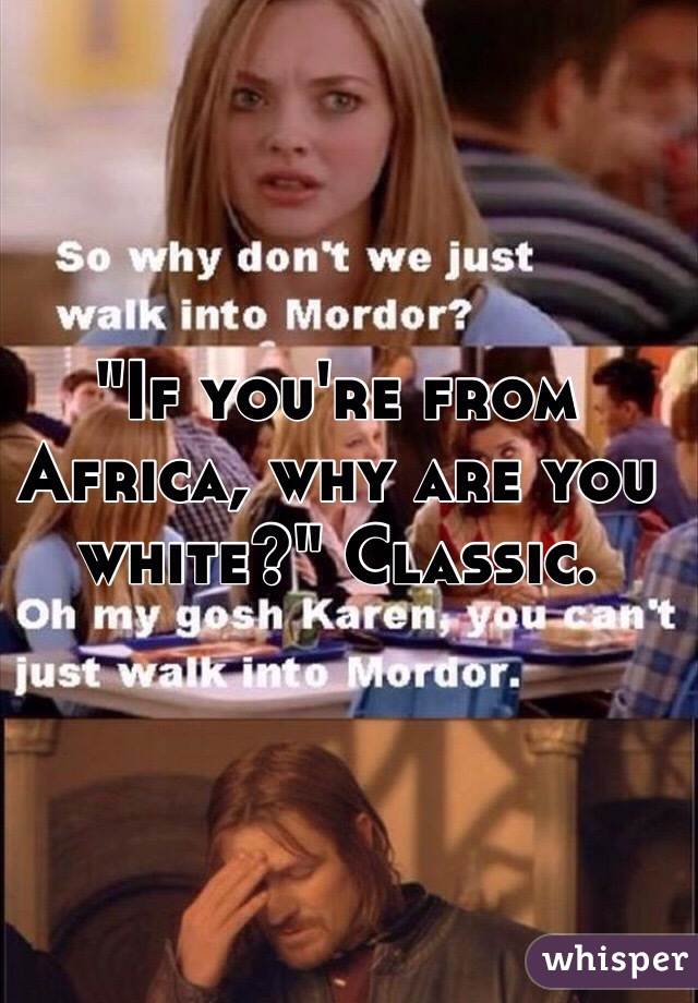 """""""If you're from Africa, why are you white?"""" Classic."""