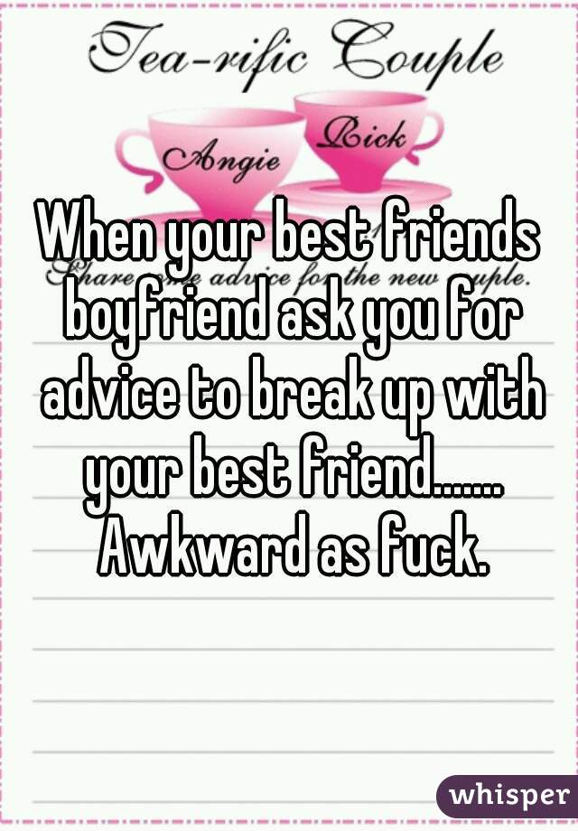 When your best friends boyfriend ask you for advice to break up with your best friend....... Awkward as fuck.