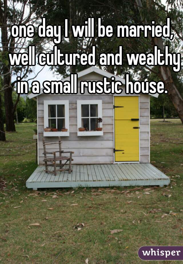 one day I will be married, well cultured and wealthy in a small rustic house.