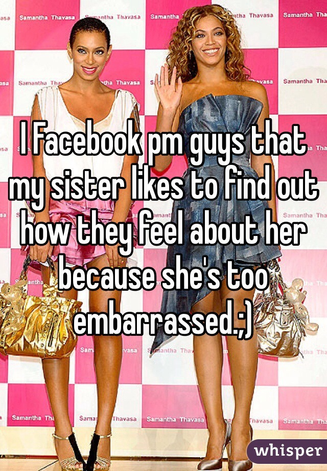 I Facebook pm guys that my sister likes to find out how they feel about her because she's too embarrassed.;)