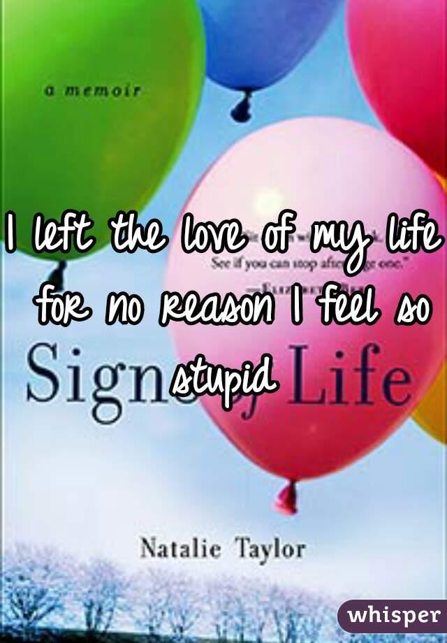 I left the love of my life for no reason I feel so stupid