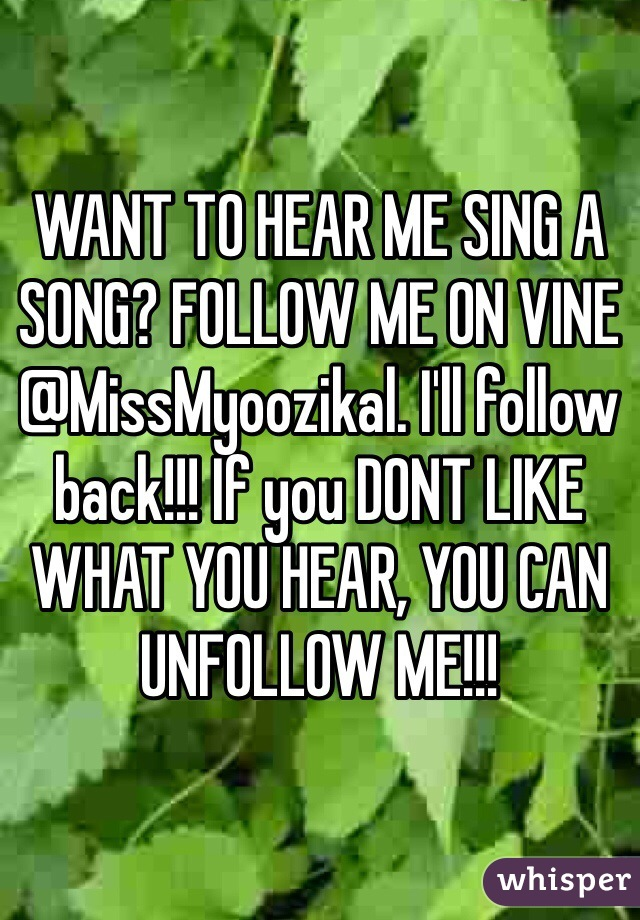 WANT TO HEAR ME SING A SONG? FOLLOW ME ON VINE @MissMyoozikal. I'll follow back!!! If you DONT LIKE WHAT YOU HEAR, YOU CAN UNFOLLOW ME!!!